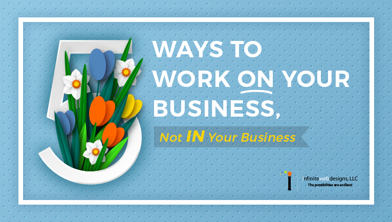 5 Ways to Work ON Your Business, Not IN Your Business